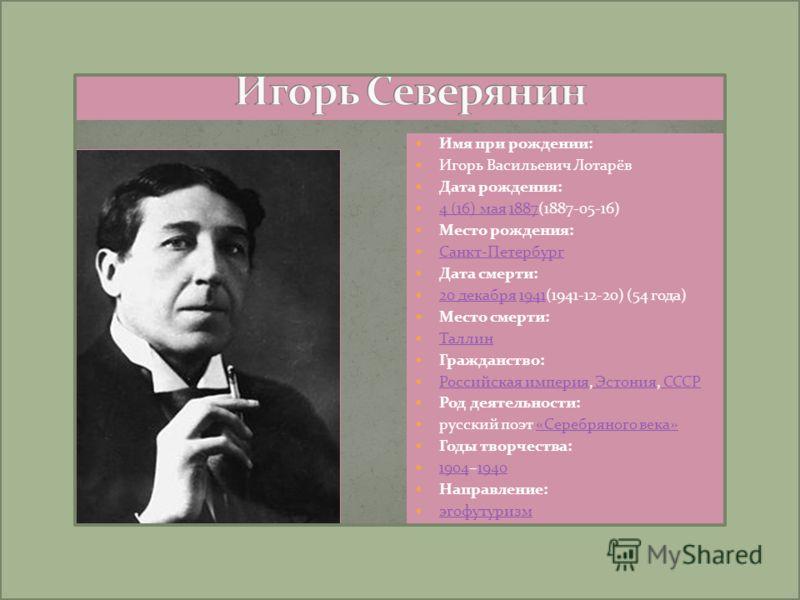 Имя при рождении: Игорь Васильевич Лотарёв Дата рождения: 4 (16) мая 1887(1887-05-16) 4 (16) мая1887 Место рождения: Санкт-Петербург Дата смерти: 20 декабря 1941(1941-12-20) (54 года) 20 декабря1941 Место смерти: Таллин Гражданство: Российская импери