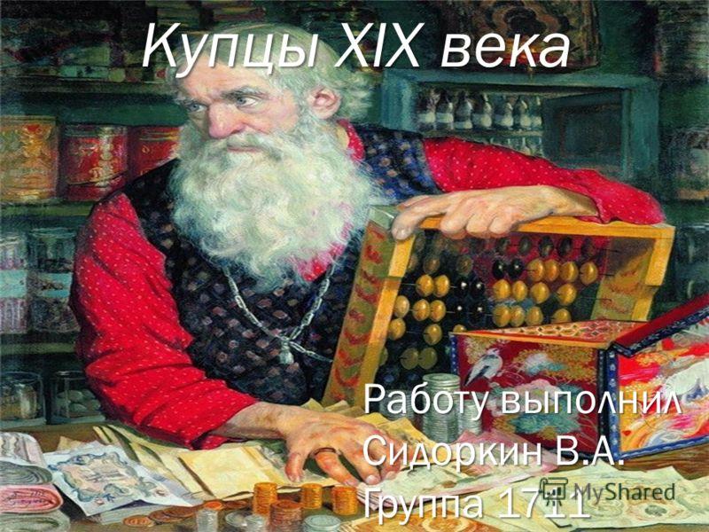 Купцы XIX века Работу выполнил Сидоркин В.А. Группа 1711