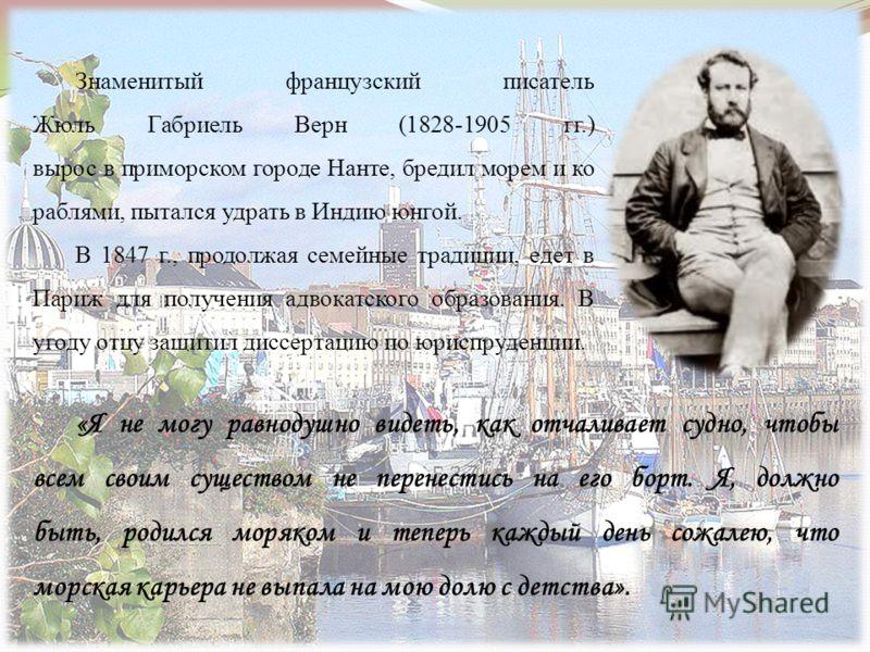 Знаменитый французский писатель Жюль Габриель Верн (1828-1905 гг.) вырос в приморском городе Нанте, бредил морем и ко раблями, пытался удрать в Индию юнгой. В 1847 г., продолжая семейные традиции, едет в Париж для получения адвокатского образования.