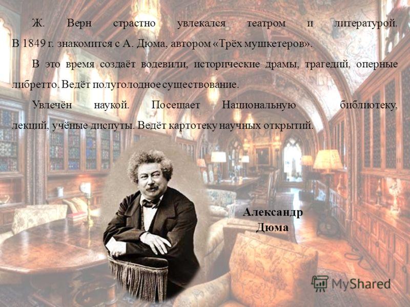 Ж. Верн страстно увлекался театром и литературой. В 1849 г. знакомится с А. Дюма, автором «Трёх мушкетеров». В это время создаёт водевили, исторические драмы, трагедий, оперные либретто. Ведёт полуголодное существование. Увлечён наукой. Посещает Наци