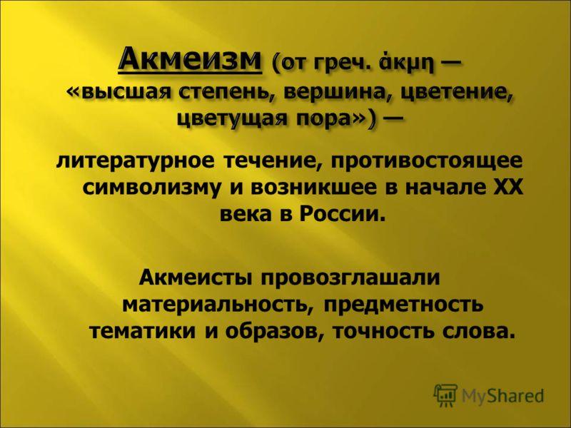 литературное течение, противостоящее символизму и возникшее в начале XX века в России. Акмеисты провозглашали материальность, предметность тематики и образов, точность слова.