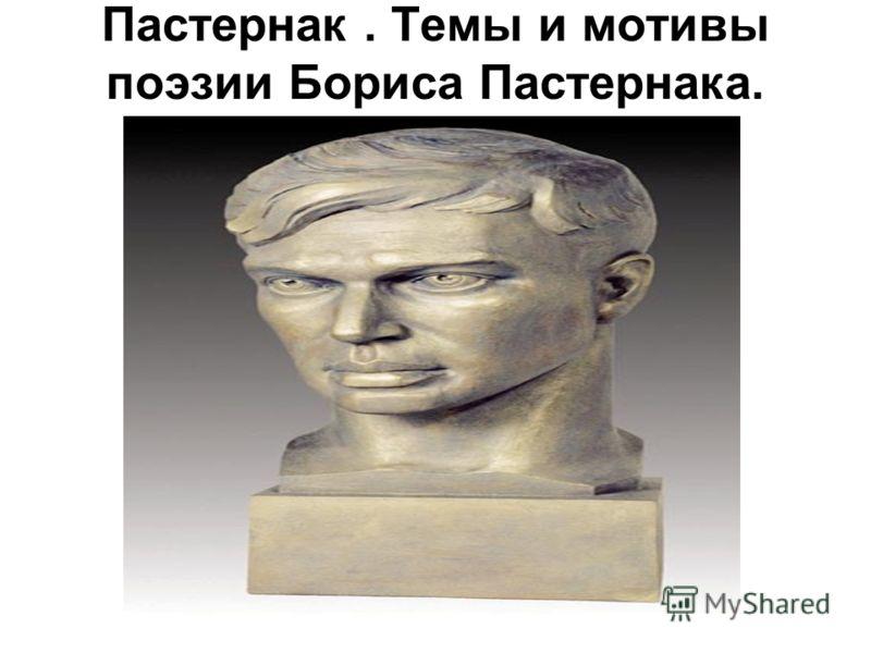 Пастернак. Темы и мотивы поэзии Бориса Пастернака.