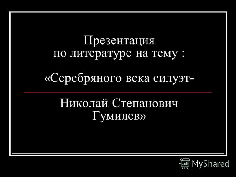Презентация по литературе на тему : «Серебряного века силуэт- Николай Степанович Гумилев»