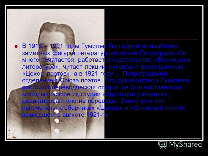 В 1918 – 1921 годы Гумилев был одной из наиболее заметных фигур в литературной жизни Петрограда. Он много печатается, работает в издательстве «Всемирная литература», читает лекции, руководит воссозданным «Цехом поэтов», а в 1921 году Петроградским от