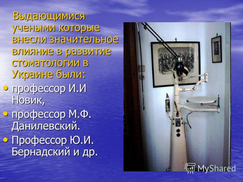 Выдающимися учеными которые внесли значительное влияние в развитие стоматологии в Украине были: Выдающимися учеными которые внесли значительное влияние в развитие стоматологии в Украине были: профессор И.И Новик, профессор И.И Новик, профессор М.Ф. Д