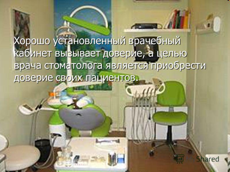 Хорошо установленный врачебный кабинет вызывает доверие, а целью врача стоматолога является приобрести доверие своих пациентов.