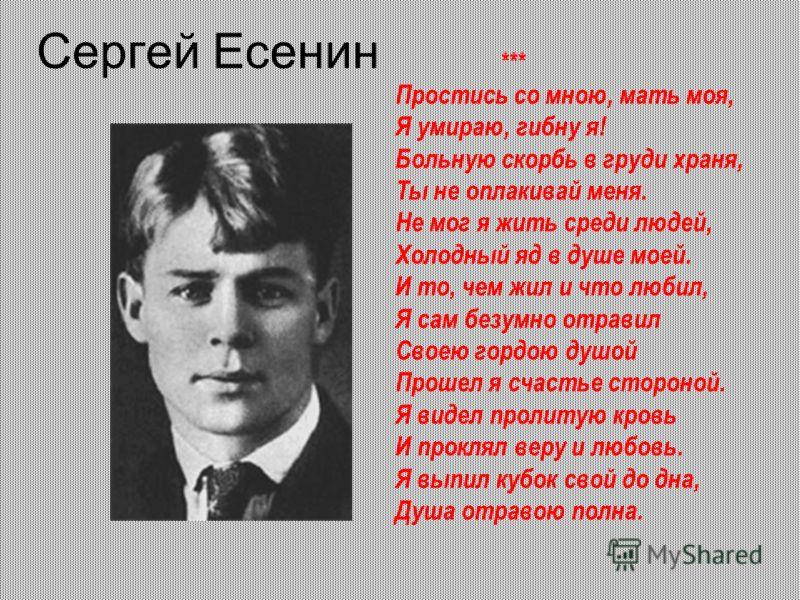 Сергей Есенин *** Простись со мною, мать моя, Я умираю, гибну я! Больную скорбь в груди храня, Ты не оплакивай меня. Не мог я жить среди людей, Холодный яд в душе моей. И то, чем жил и что любил, Я сам безумно отравил Своею гордою душой Прошел я счас