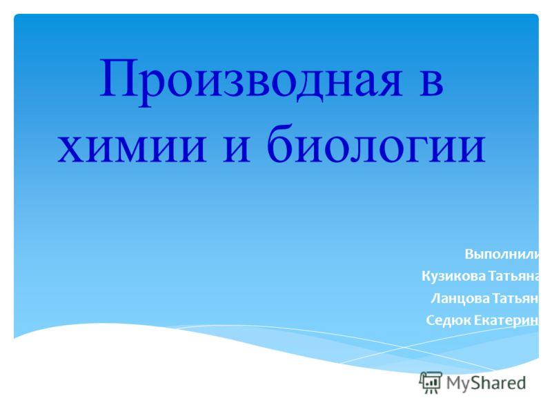 Производная в химии и биологии Выполнили: Кузикова Татьяна, Ланцова Татьяна Седюк Екатерина