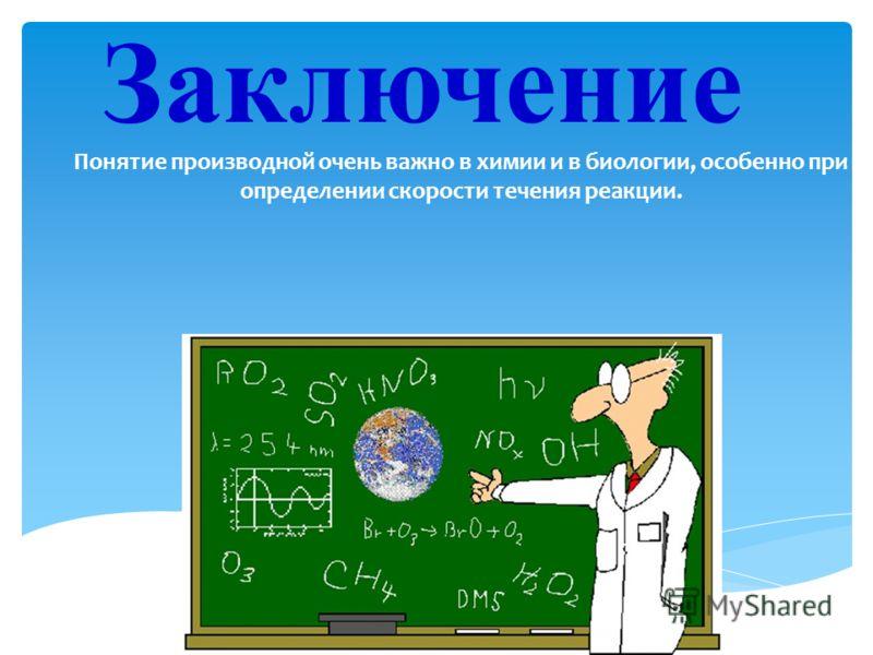 Заключение Понятие производной очень важно в химии и в биологии, особенно при определении скорости течения реакции.