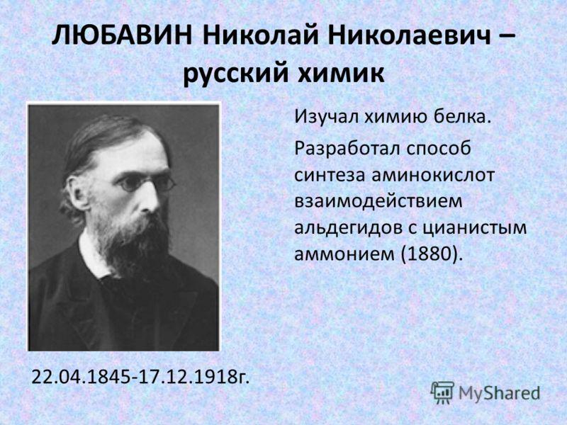 ЛЮБАВИН Николай Николаевич – русский химик 22.04.1845-17.12.1918г. Изучал химию белка. Разработал способ синтеза аминокислот взаимодействием альдегидов с цианистым аммонием (1880).