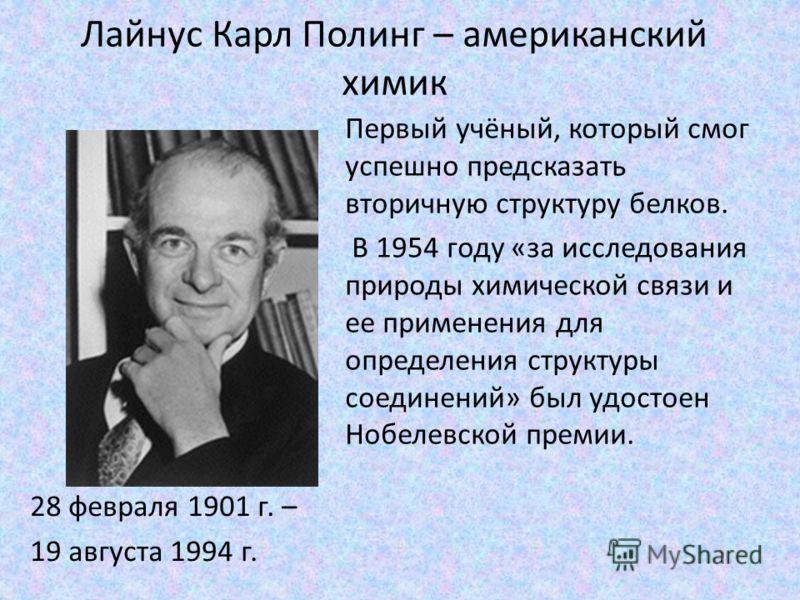 Лайнус Карл Полинг – американский химик 28 февраля 1901 г. – 19 августа 1994 г. Первый учёный, который смог успешно предсказать вторичную структуру белков. В 1954 году «за исследования природы химической связи и ее применения для определения структур
