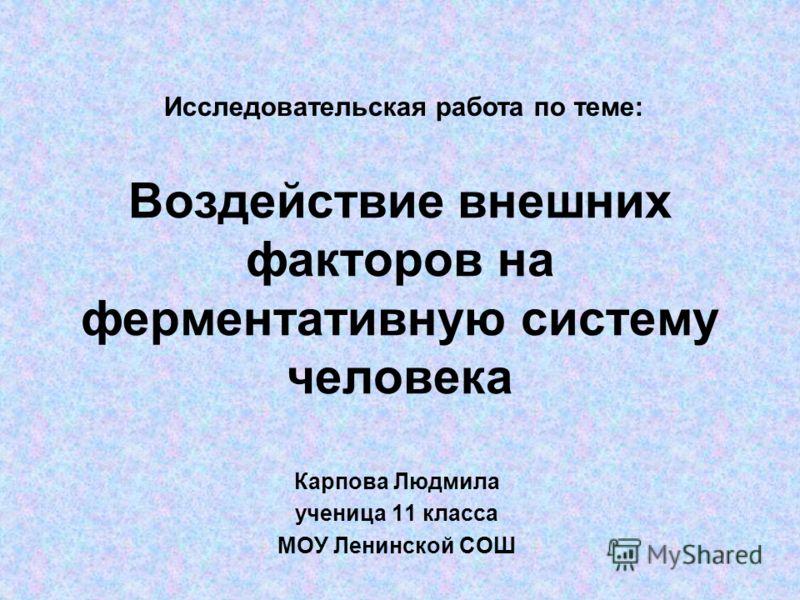 Воздействие внешних факторов на ферментативную систему человека Карпова Людмила ученица 11 класса МОУ Ленинской СОШ Исследовательская работа по теме: