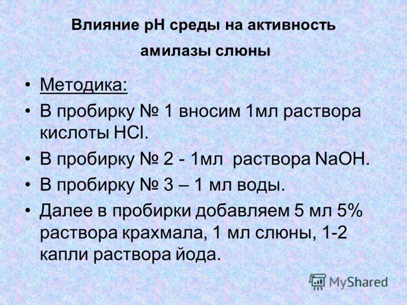 Влияние pH среды на активность амилазы слюны Методика: В пробирку 1 вносим 1мл раствора кислоты HCl. В пробирку 2 - 1мл раствора NaOH. В пробирку 3 – 1 мл воды. Далее в пробирки добавляем 5 мл 5% раствора крахмала, 1 мл слюны, 1-2 капли раствора йода