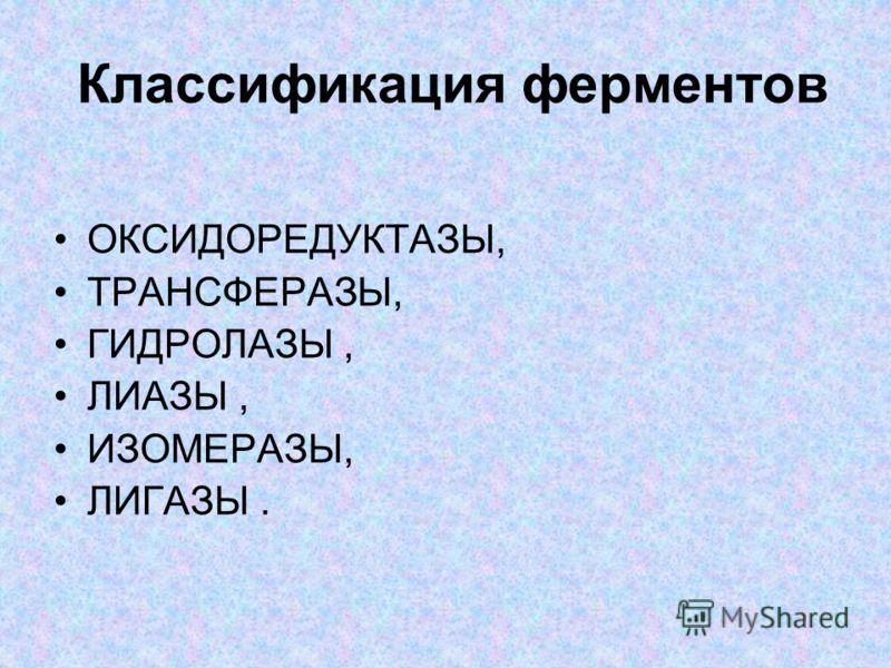 Классификация ферментов ОКСИДОРЕДУКТАЗЫ, ТРАНСФЕРАЗЫ, ГИДРОЛАЗЫ, ЛИАЗЫ, ИЗОМЕРАЗЫ, ЛИГАЗЫ.