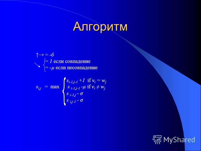 Алгоритм = -б = 1 если совпадение = -µ если несовпадение s i-1,j-1 +1 if v i = w j s i,j = max s i-1,j-1 -µ if v i w j s i-1,j - σ s i,j-1 - σ