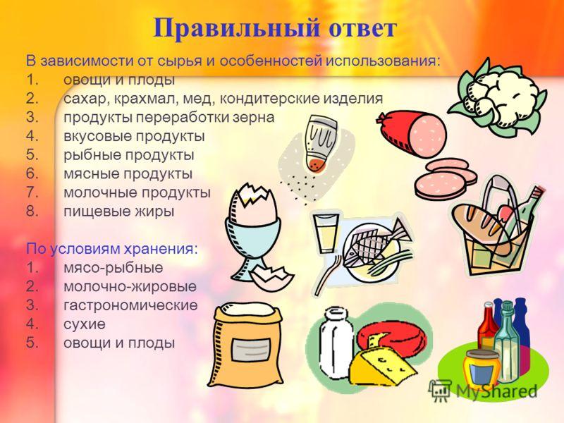 Правильный ответ В зависимости от сырья и особенностей использования: 1. овощи и плоды 2. сахар, крахмал, мед, кондитерские изделия 3. продукты переработки зерна 4. вкусовые продукты 5. рыбные продукты 6. мясные продукты 7. молочные продукты 8. пищев