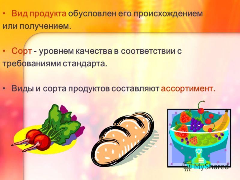 Вид продукта обусловлен его происхождением или получением. Сорт - уровнем качества в соответствии с требованиями стандарта. Виды и сорта продуктов составляют ассортимент.