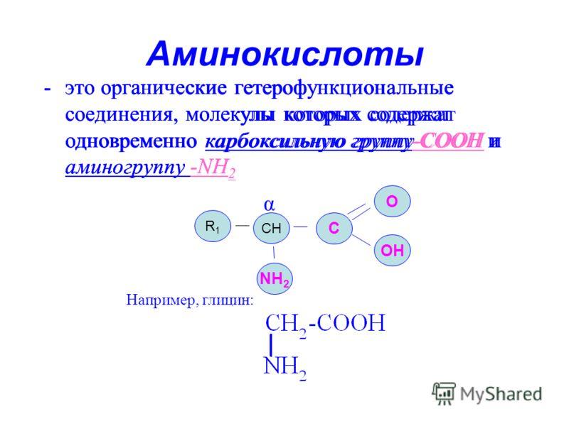 Аминокислоты -это органические гетерофункциональные соединения, молекулы которых содержат одновременно карбоксильную группу-СООН и аминогруппу -NН 2 NH 2 СHСH C OH Например, глицин: O R1R1 α -это органические гетерофункциональные соединения, молекулы