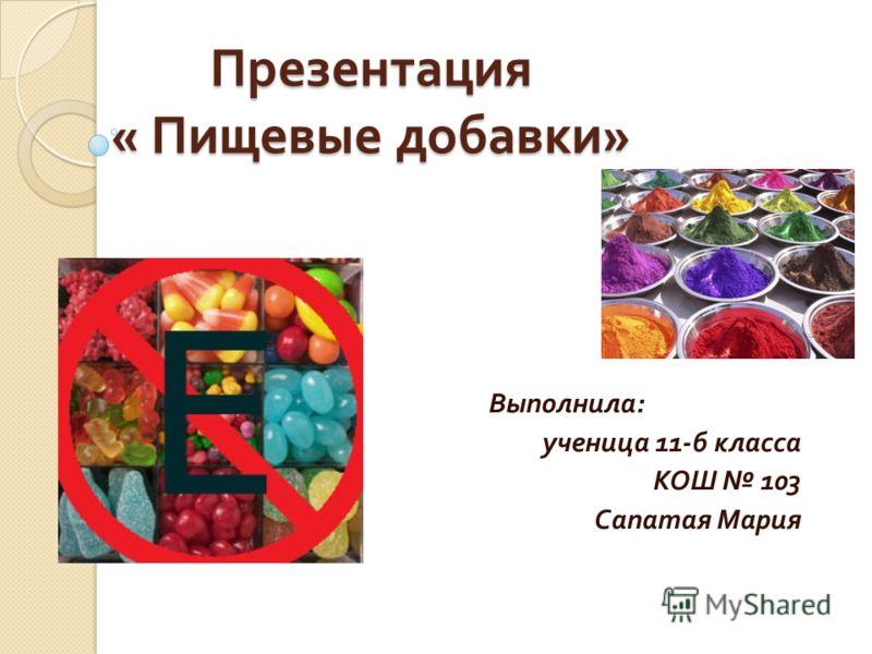 Презентация « Пищевые добавки » Выполнила : ученица 11- б класса КОШ 103 Сапатая Мария