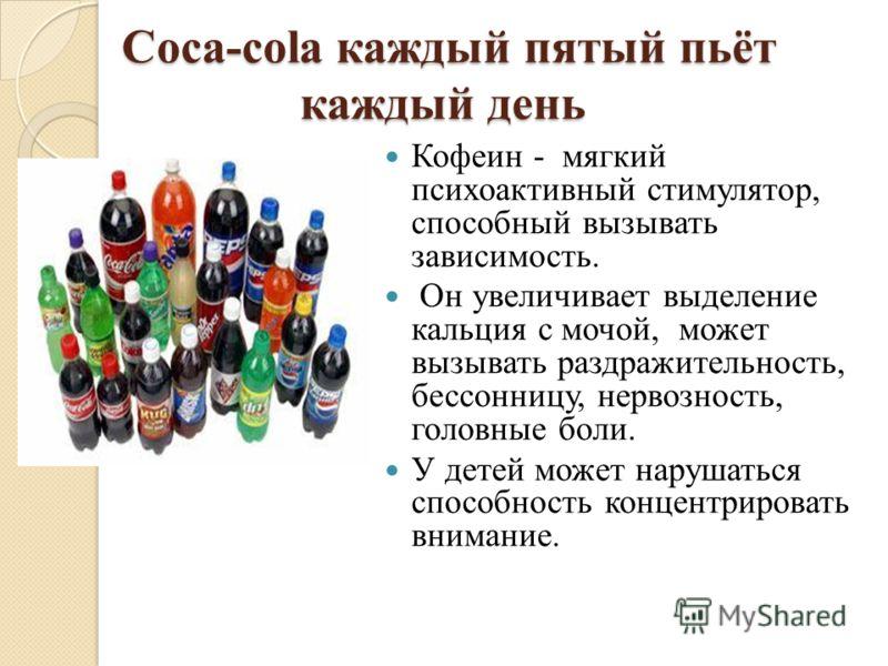 Сoca-cola каждый пятый пьёт каждый день Сoca-cola каждый пятый пьёт каждый день Кофеин - мягкий психоактивный стимулятор, способный вызывать зависимость. Он увеличивает выделение кальция с мочой, может вызывать раздражительность, бессонницу, нервозно