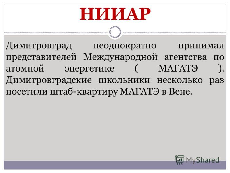 Димитровград неоднократно принимал представителей Международной агентства по атомной энергетике ( МАГАТЭ ). Димитровградские школьники несколько раз посетили штаб-квартиру МАГАТЭ в Вене. НИИАР