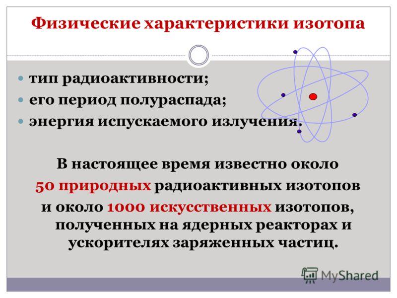 Физические характеристики изотопа тип радиоактивности; его период полураспада; энергия испускаемого излучения. В настоящее время известно около 50 природных радиоактивных изотопов и около 1000 искусственных изотопов, полученных на ядерных реакторах и