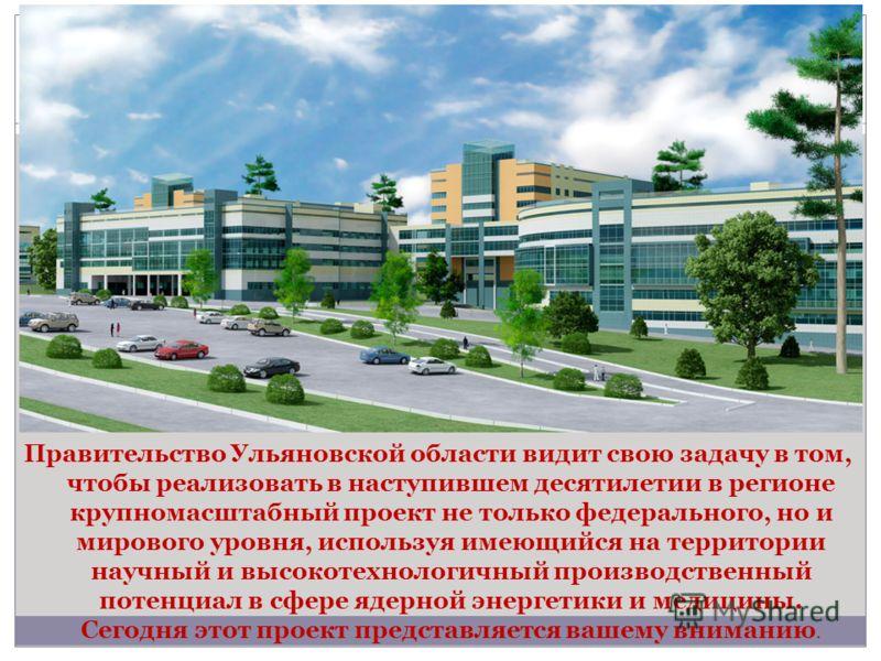 Правительство Ульяновской области видит свою задачу в том, чтобы реализовать в наступившем десятилетии в регионе крупномасштабный проект не только федерального, но и мирового уровня, используя имеющийся на территории научный и высокотехнологичный про