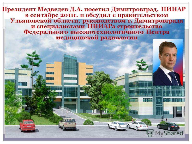 Президент Медведев Д.А. посетил Димитровград, НИИАР в сентябре 2011г. и обсудил с правительством Ульяновской области, руководством г. Димитровграда и специалистами НИИАРа строительство Федерального высокотехнологичного Центра медицинской радиологии