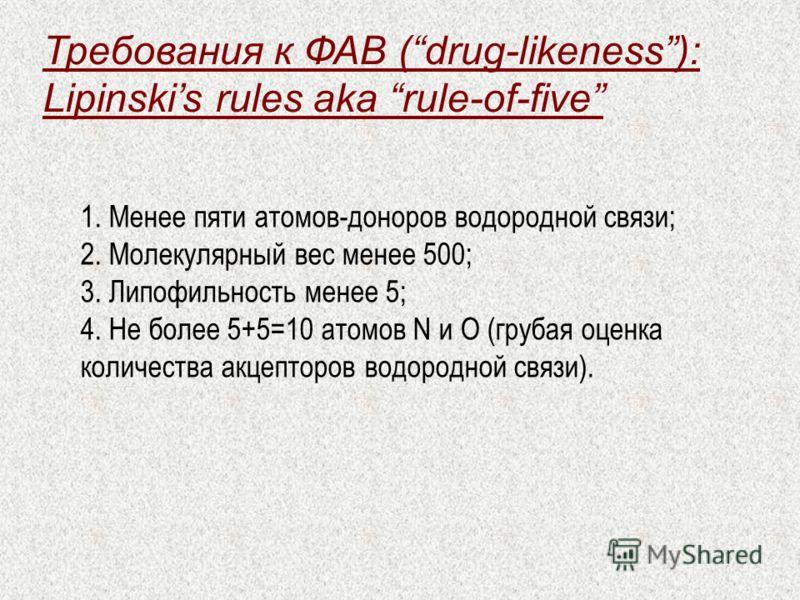 Требования к ФАВ (drug-likeness): Lipinskis rules aka rule-of-five 1. Менее пяти атомов-доноров водородной связи; 2. Молекулярный вес менее 500; 3. Липофильность менее 5; 4. Не более 5+5=10 атомов N и O (грубая оценка количества акцепторов водородной