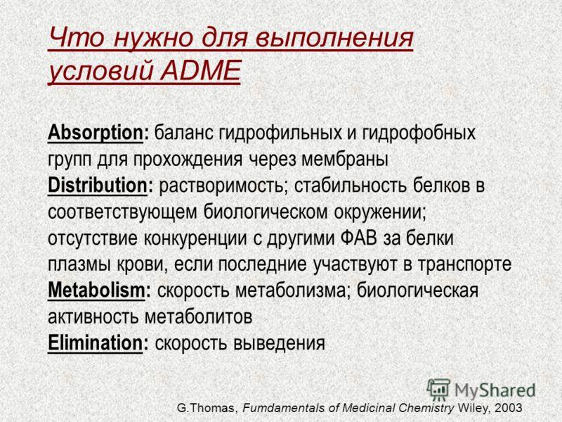 Что нужно для выполнения условий ADME Absorption: баланс гидрофильных и гидрофобных групп для прохождения через мембраны Distribution: растворимость; стабильность белков в соответствующем биологическом окружении; отсутствие конкуренции с другими ФАВ