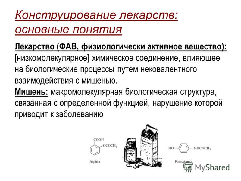 Конструирование лекарств: основные понятия Лекарство (ФАВ, физиологически активное вещество): [низкомолекулярное] химическое соединение, влияющее на биологические процессы путем нековалентного взаимодействия с мишенью. Мишень: макромолекулярная биоло