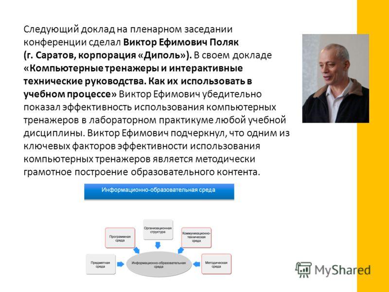 Следующий доклад на пленарном заседании конференции сделал Виктор Ефимович Поляк (г. Саратов, корпорация «Диполь»). В своем докладе «Компьютерные тренажеры и интерактивные технические руководства. Как их использовать в учебном процессе» Виктор Ефимов