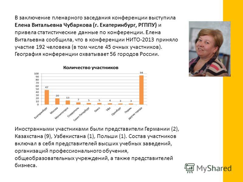 В заключение пленарного заседания конференции выступила Елена Витальевна Чубаркова (г. Екатеринбург, РГППУ) и привела статистические данные по конференции. Елена Витальевна сообщила, что в конференции НИТО-2013 приняло участие 192 человека (в том чис