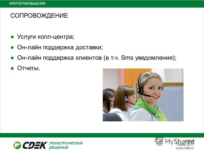 СDEK Пермь 2013 www.cdek.ru КРИТЕРИИ ВЫБОРА СОПРОВОЖДЕНИЕ Услуги колл-центра; Он-лайн поддержка доставки; Он-лайн поддержка клиентов (в т.ч. Sms уведомления); Отчеты.
