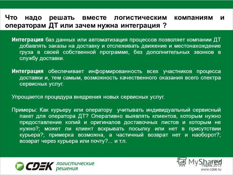 СDEK Пермь 2013 www.cdek.ru Что надо решать вместе логистическим компаниям и операторам ДТ или зачем нужна интеграция ? Интеграция баз данных или автоматизация процессов позволяет компании ДТ добавлять заказы на доставку и отслеживать движение и мест