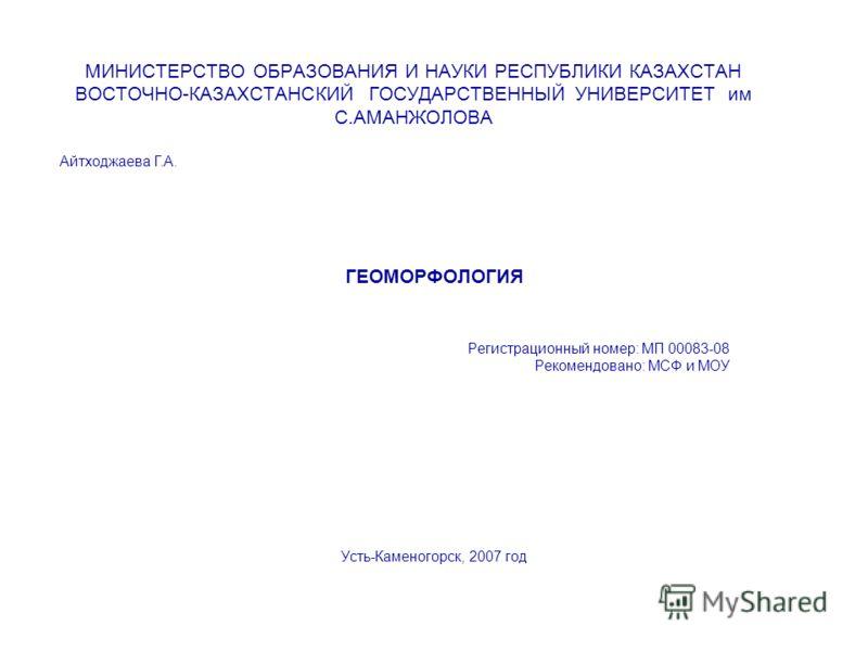 МИНИСТЕРСТВО ОБРАЗОВАНИЯ И НАУКИ РЕСПУБЛИКИ КАЗАХСТАН ВОСТОЧНО-КАЗАХСТАНСКИЙ ГОСУДАРСТВЕННЫЙ УНИВЕРСИТЕТ им С.АМАНЖОЛОВА ГЕОМОРФОЛОГИЯ Регистрационный номер: МП 00083-08 Рекомендовано: МСФ и МОУ Усть-Каменогорск, 2007 год Айтходжаева Г.А.