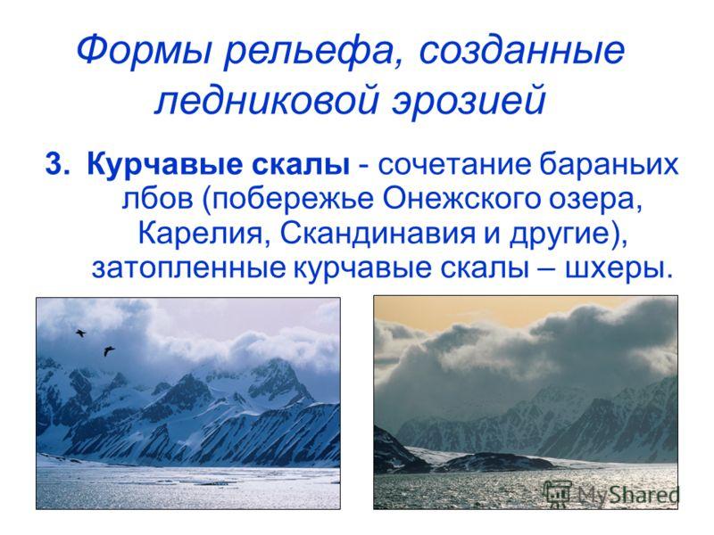 3.Курчавые скалы - сочетание бараньих лбов (побережье Онежского озера, Карелия, Скандинавия и другие), затопленные курчавые скалы – шхеры. Формы рельефа, созданные ледниковой эрозией