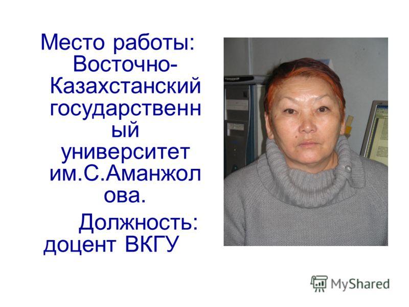 Место работы: Восточно- Казахстанский государственн ый университет им.С.Аманжол ова. Должность: доцент ВКГУ