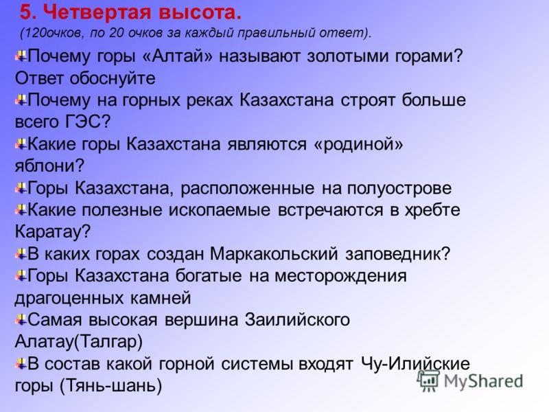 5. Четвертая высота. (120очков, по 20 очков за каждый правильный ответ). Почему горы «Алтай» называют золотыми горами? Ответ обоснуйте Почему на горных реках Казахстана строят больше всего ГЭС? Какие горы Казахстана являются «родиной» яблони? Горы Ка