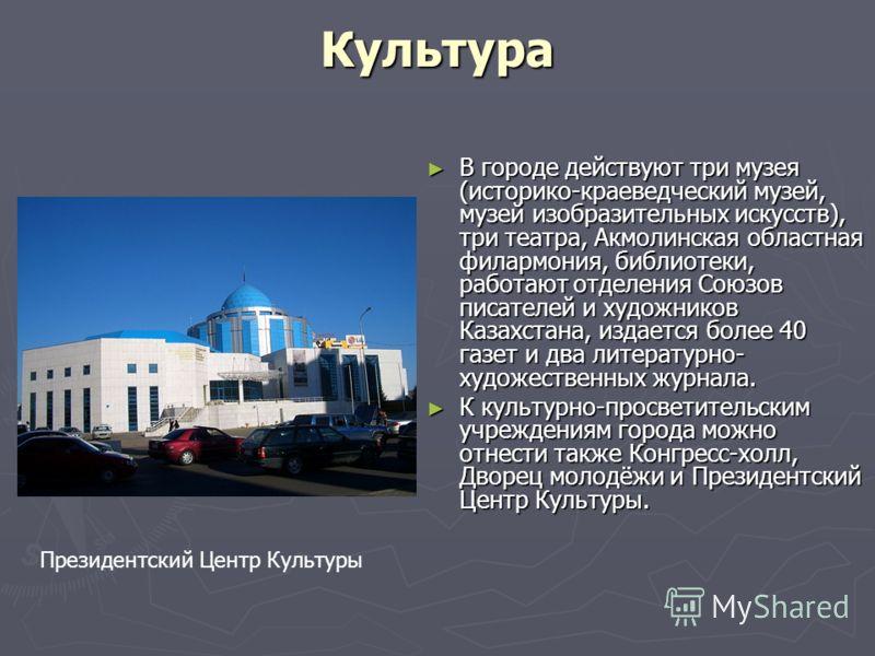Культура В городе действуют три музея (историко-краеведческий музей, музей изобразительных искусств), три театра, Акмолинская областная филармония, библиотеки, работают отделения Союзов писателей и художников Казахстана, издается более 40 газет и два