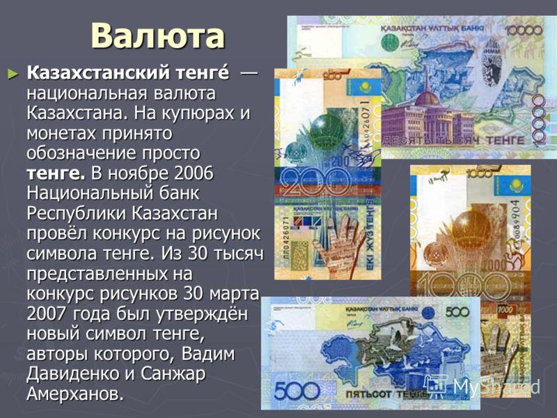 Валюта Казахстанский тенге́ национальная валюта Казахстана. На купюрах и монетах принято обозначение просто тенге. В ноябре 2006 Национальный банк Республики Казахстан провёл конкурс на рисунок символа тенге. Из 30 тысяч представленных на конкурс рис