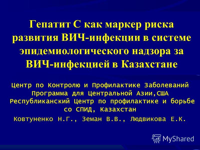Гепатит С как маркер риска развития ВИЧ-инфекции в системе эпидемиологического надзора за ВИЧ-инфекцией в Казахстане Центр по Контролю и Профилактике Заболеваний Программа для Центральной Азии,США Республиканский Центр по профилактике и борьбе со СПИ
