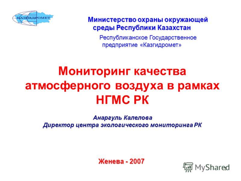 1 Министерство охраны окружающей среды Республики Казахстан Республиканское Государственное предприятие «Казгидромет» Мониторинг качества атмосферного воздуха в рамках НГМС РК Анаргуль Калелова Директор центра экологического мониторинга РК Женева - 2