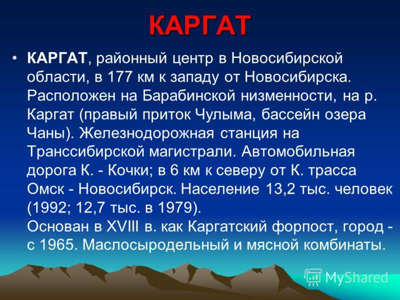КАРГАТ КАРГАТ, районный центр в Новосибирской области, в 177 км к западу от Новосибирска. Расположен на Барабинской низменности, на р. Каргат (правый приток Чулыма, бассейн озера Чаны). Железнодорожная станция на Транссибирской магистрали. Автомобиль