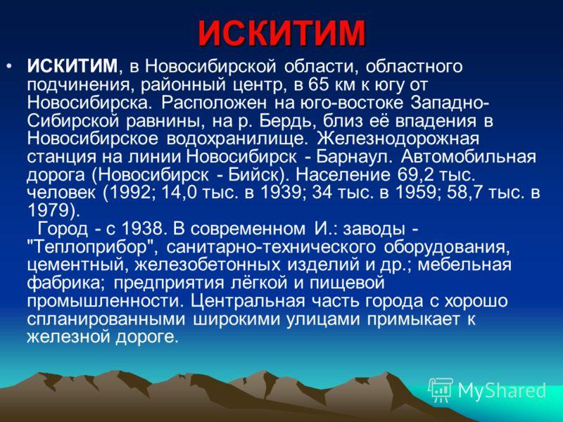 ИСКИТИМ ИСКИТИМ, в Новосибирской области, областного подчинения, районный центр, в 65 км к югу от Новосибирска. Расположен на юго-востоке Западно- Сибирской равнины, на р. Бердь, близ её впадения в Новосибирское водохранилище. Железнодорожная станция