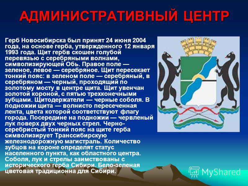 АДМИНИСТРАТИВНЫЙ ЦЕНТР Герб Новосибирска был принят 24 июня 2004 года, на основе герба, утвержденного 12 января 1993 года. Щит гербв скошен голубой перевязью с серебряными волнами, символизирующей Обь. Правое поле зеленое, левое серебряное. Щит перес