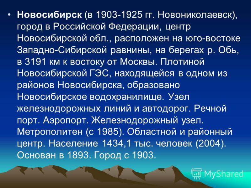 Новосибирск (в 1903-1925 гг. Новониколаевск), город в Российской Федерации, центр Новосибирской обл., расположен на юго-востоке Западно-Сибирской равнины, на берегах р. Обь, в 3191 км к востоку от Москвы. Плотиной Новосибирской ГЭС, находящейся в одн