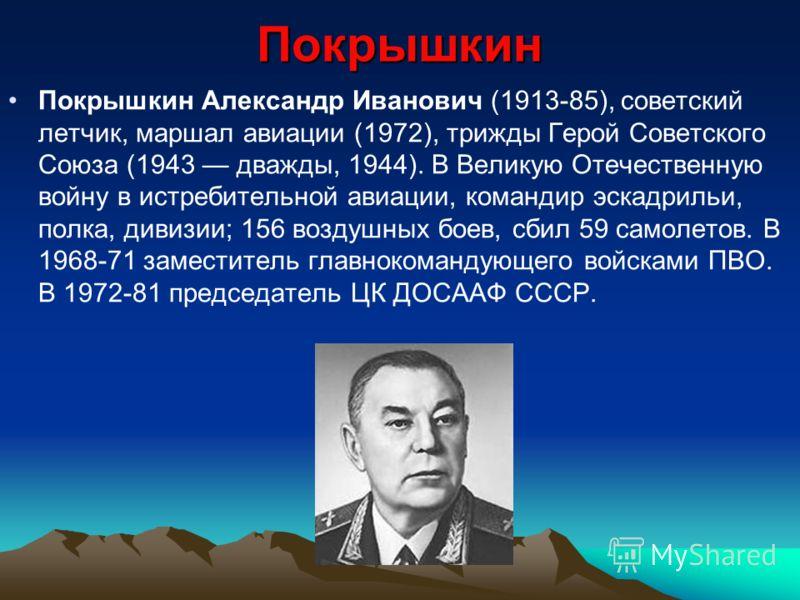 Покрышкин Покрышкин Александр Иванович (1913-85), советский летчик, маршал авиации (1972), трижды Герой Советского Союза (1943 дважды, 1944). В Великую Отечественную войну в истребительной авиации, командир эскадрильи, полка, дивизии; 156 воздушных б