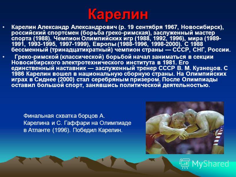 Карелин Карелин Александр Александрович (р. 19 сентября 1967, Новосибирск), российский спортсмен (борьба греко-римская), заслуженный мастер спорта (1988). Чемпион Олимпийских игр (1988, 1992, 1996), мира (1989- 1991, 1993-1995, 1997-1999), Европы (19
