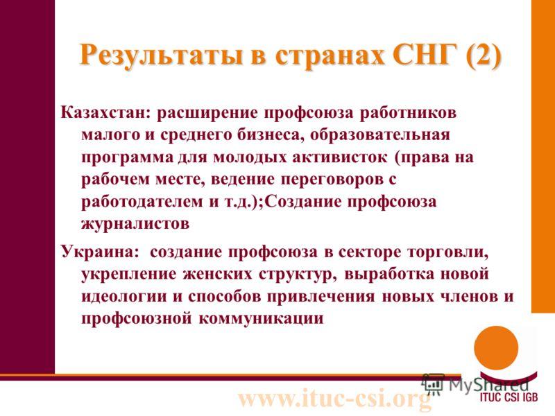 www.ituc-csi.org Результаты в странах СНГ (2) Казахстан: расширение профсоюза работников малого и среднего бизнеса, образовательная программа для молодых активисток (права на рабочем месте, ведение переговоров с работодателем и т.д.);Создание профсою